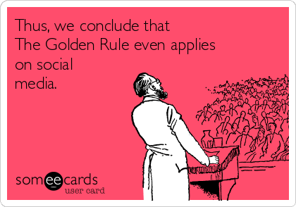 thus-we-conclude-that-the-golden-rule-even-applies-on-social-media-b3d0c